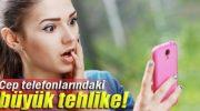 CEP TELEFONLARINDAKİ TEHLİKE