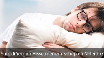 Sürekli Yorgun Hissetmenizin Sebepleri Nelerdir?